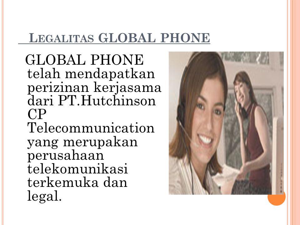 L EGALITAS GLOBAL PHONE GLOBAL PHONE telah mendapatkan perizinan kerjasama dari PT.Hutchinson CP Telecommunication yang merupakan perusahaan telekomun