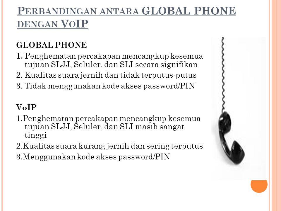 P ERBANDINGAN ANTARA GLOBAL PHONE DENGAN V O IP GLOBAL PHONE 1. Penghematan percakapan mencangkup kesemua tujuan SLJJ, Seluler, dan SLI secara signifi