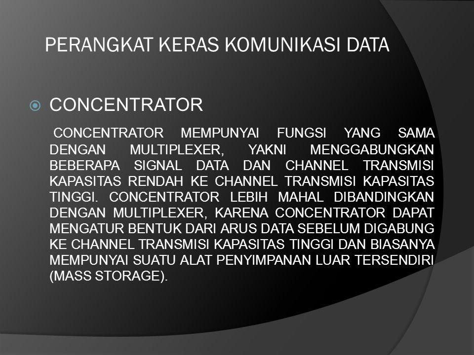 PERANGKAT KERAS KOMUNIKASI DATA  CONCENTRATOR CONCENTRATOR MEMPUNYAI FUNGSI YANG SAMA DENGAN MULTIPLEXER, YAKNI MENGGABUNGKAN BEBERAPA SIGNAL DATA DA