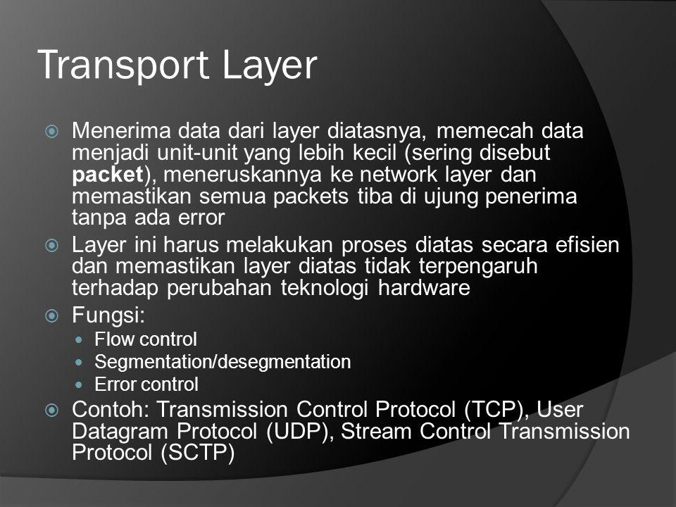 Transport Layer  Menerima data dari layer diatasnya, memecah data menjadi unit-unit yang lebih kecil (sering disebut packet), meneruskannya ke networ