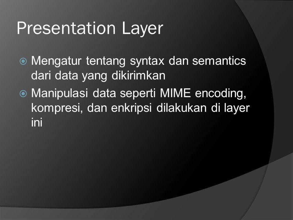 Presentation Layer  Mengatur tentang syntax dan semantics dari data yang dikirimkan  Manipulasi data seperti MIME encoding, kompresi, dan enkripsi d