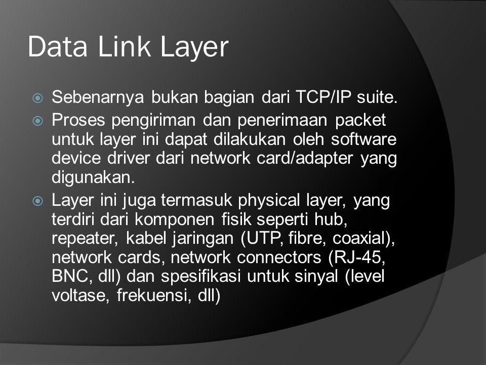 Data Link Layer  Sebenarnya bukan bagian dari TCP/IP suite.  Proses pengiriman dan penerimaan packet untuk layer ini dapat dilakukan oleh software d