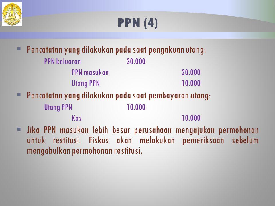  Pencatatan yang dilakukan pada saat pengakuan utang: PPN keluaran30.000 PPN masukan20.000 Utang PPN10.000  Pencatatan yang dilakukan pada saat pembayaran utang: Utang PPN10.000 Kas10.000  Jika PPN masukan lebih besar perusahaan mengajukan permohonan untuk restitusi.