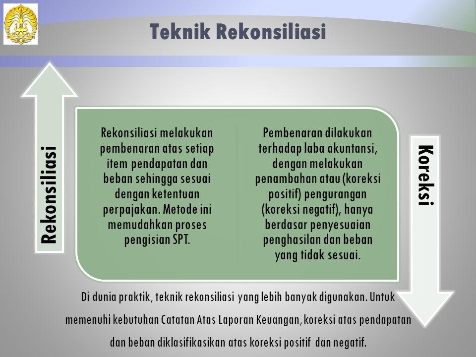 Teknik Rekonsiliasi Rekonsiliasi melakukan pembenaran atas setiap item pendapatan dan beban sehingga sesuai dengan ketentuan perpajakan. Metode ini me