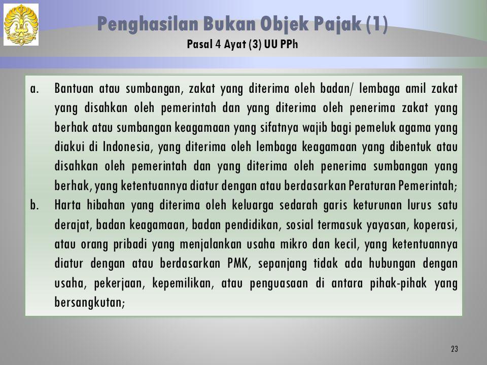 23 Penghasilan Bukan Objek Pajak (1) Pasal 4 Ayat (3) UU PPh a.Bantuan atau sumbangan, zakat yang diterima oleh badan/ lembaga amil zakat yang disahkan oleh pemerintah dan yang diterima oleh penerima zakat yang berhak atau sumbangan keagamaan yang sifatnya wajib bagi pemeluk agama yang diakui di Indonesia, yang diterima oleh lembaga keagamaan yang dibentuk atau disahkan oleh pemerintah dan yang diterima oleh penerima sumbangan yang berhak, yang ketentuannya diatur dengan atau berdasarkan Peraturan Pemerintah; b.Harta hibahan yang diterima oleh keluarga sedarah garis keturunan lurus satu derajat, badan keagamaan, badan pendidikan, sosial termasuk yayasan, koperasi, atau orang pribadi yang menjalankan usaha mikro dan kecil, yang ketentuannya diatur dengan atau berdasarkan PMK, sepanjang tidak ada hubungan dengan usaha, pekerjaan, kepemilikan, atau penguasaan di antara pihak-pihak yang bersangkutan;