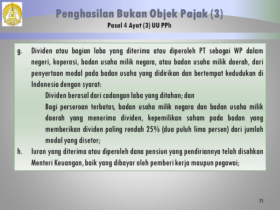 25 Penghasilan Bukan Objek Pajak (3) Pasal 4 Ayat (3) UU PPh g.Dividen atau bagian laba yang diterima atau diperoleh PT sebagai WP dalam negeri, koperasi, badan usaha milik negara, atau badan usaha milik daerah, dari penyertaan modal pada badan usaha yang didirikan dan bertempat kedudukan di Indonesia dengan syarat: Dividen berasal dari cadangan laba yang ditahan; dan Bagi perseroan terbatas, badan usaha milik negara dan badan usaha milik daerah yang menerima dividen, kepemilikan saham pada badan yang memberikan dividen paling rendah 25% (dua puluh lima persen) dari jumlah modal yang disetor; h.Iuran yang diterima atau diperoleh dana pensiun yang pendiriannya telah disahkan Menteri Keuangan, baik yang dibayar oleh pemberi kerja maupun pegawai;