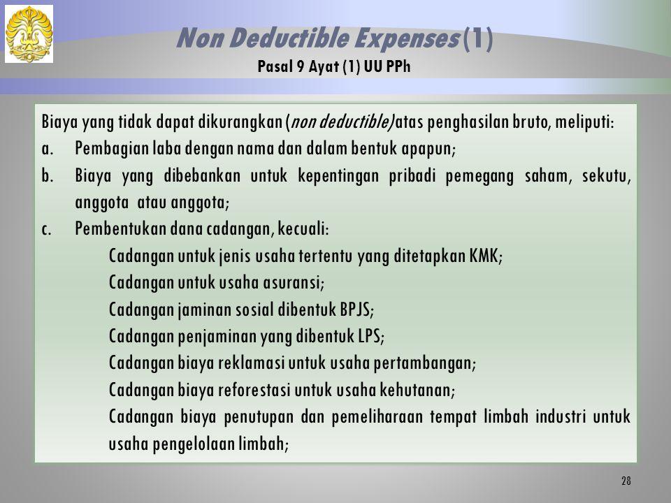 Biaya yang tidak dapat dikurangkan (non deductible) atas penghasilan bruto, meliputi: a.Pembagian laba dengan nama dan dalam bentuk apapun; b.Biaya yang dibebankan untuk kepentingan pribadi pemegang saham, sekutu, anggota atau anggota; c.Pembentukan dana cadangan, kecuali: Cadangan untuk jenis usaha tertentu yang ditetapkan KMK; Cadangan untuk usaha asuransi; Cadangan jaminan sosial dibentuk BPJS; Cadangan penjaminan yang dibentuk LPS; Cadangan biaya reklamasi untuk usaha pertambangan; Cadangan biaya reforestasi untuk usaha kehutanan; Cadangan biaya penutupan dan pemeliharaan tempat limbah industri untuk usaha pengelolaan limbah; 28 Non Deductible Expenses (1) Pasal 9 Ayat (1) UU PPh