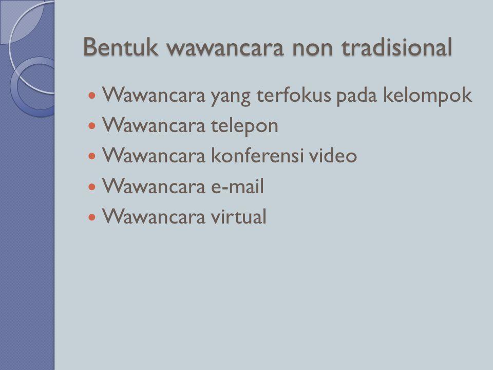 Bentuk wawancara non tradisional  Wawancara yang terfokus pada kelompok  Wawancara telepon  Wawancara konferensi video  Wawancara e-mail  Wawanca