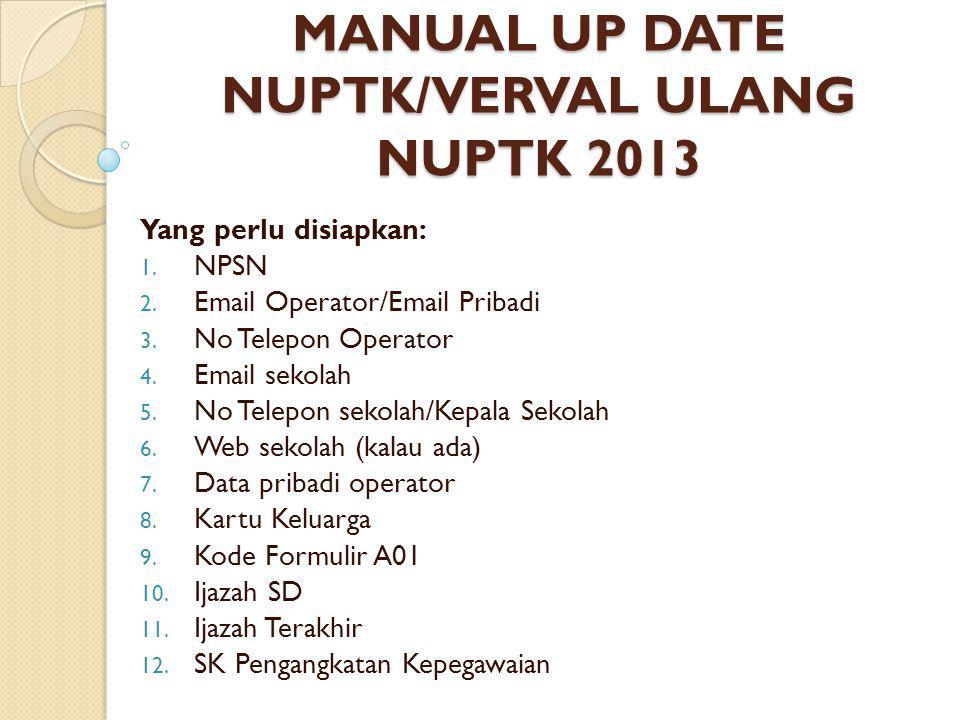 MANUAL UP DATE NUPTK/VERVAL ULANG NUPTK 2013 Yang perlu disiapkan: 1. NPSN 2. Email Operator/Email Pribadi 3. No Telepon Operator 4. Email sekolah 5.