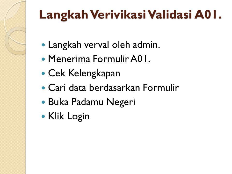 Langkah Verivikasi Validasi A01.  Langkah verval oleh admin.  Menerima Formulir A01.  Cek Kelengkapan  Cari data berdasarkan Formulir  Buka Padam
