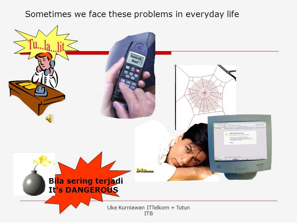 Sometimes we face these problems in everyday life Bila sering terjadi It's DANGEROUS Uke Kurniawan ITTelkom + Tutun ITB