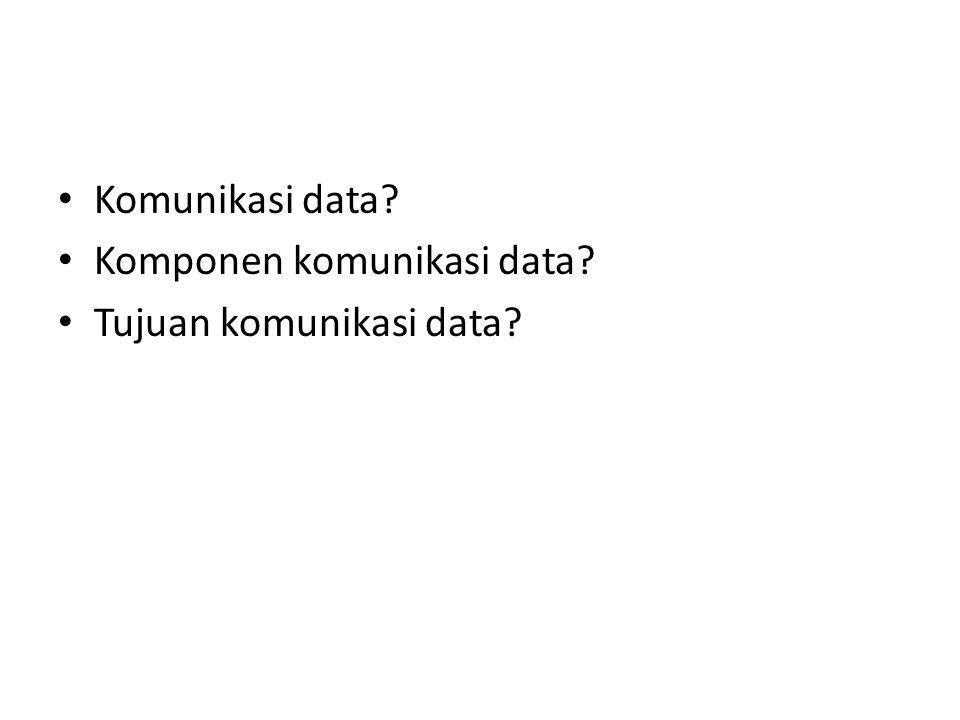• Komunikasi data? • Komponen komunikasi data? • Tujuan komunikasi data?