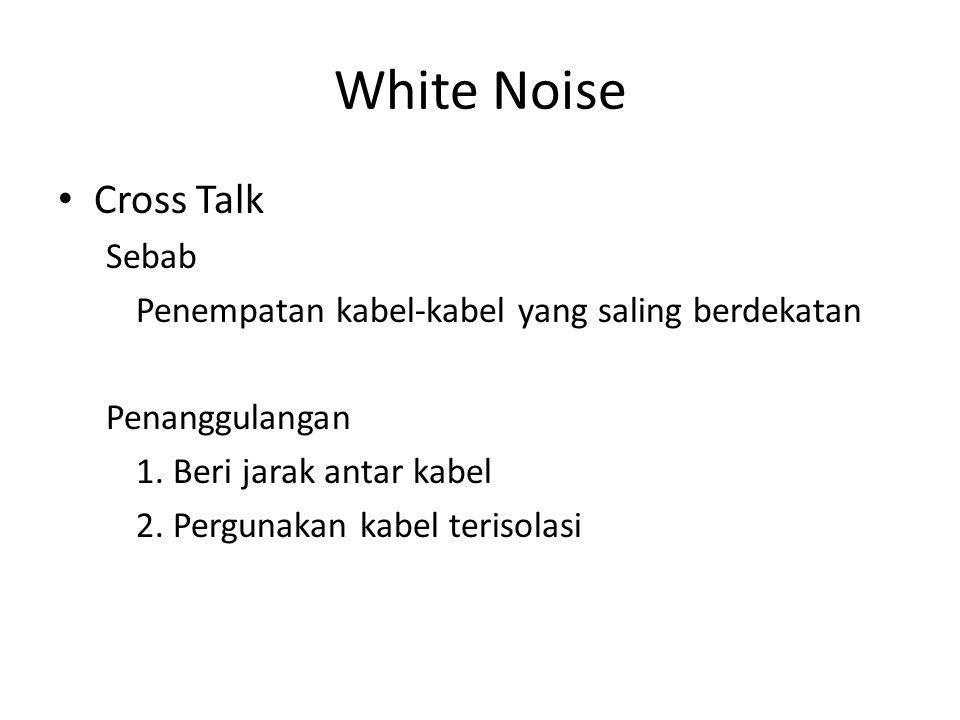 White Noise • Cross Talk Sebab Penempatan kabel-kabel yang saling berdekatan Penanggulangan 1.