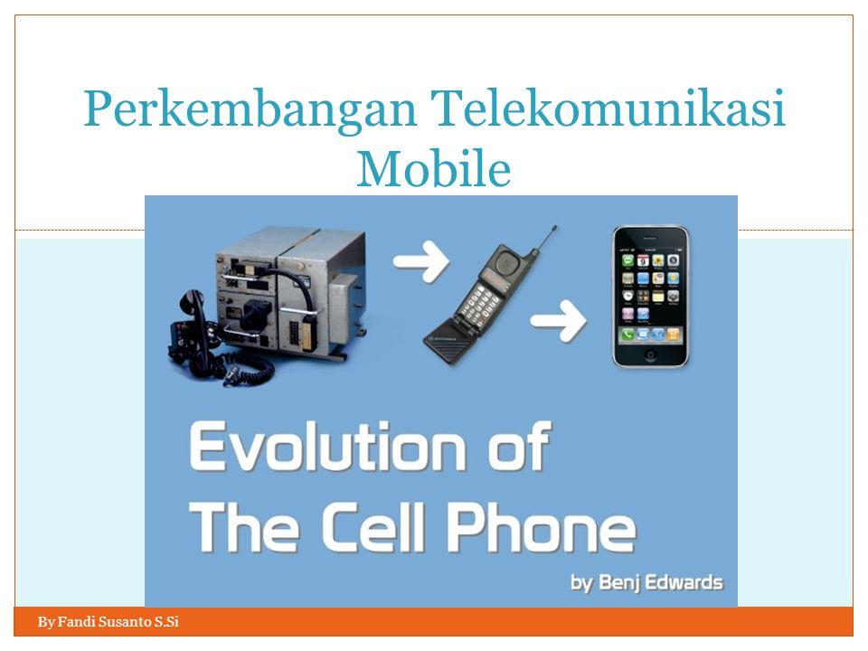 BY FANDI SUSANTO S.SI. Perkembangan Telekomunikasi Mobile By Fandi Susanto S.Si