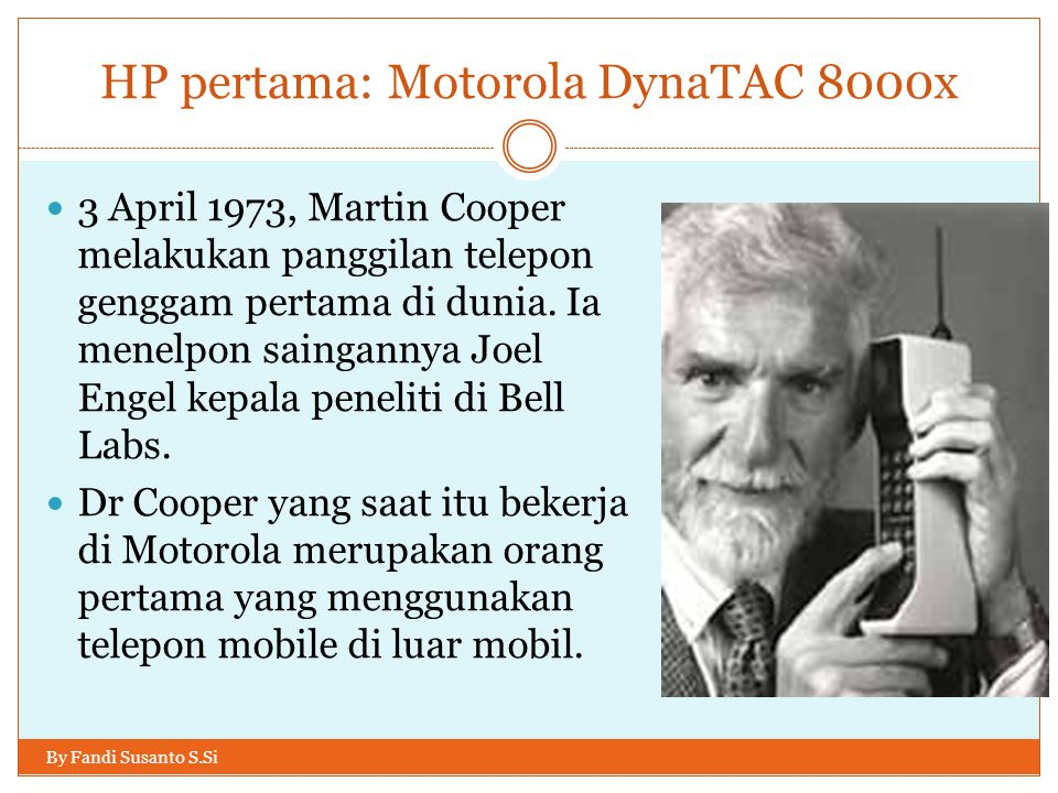 HP pertama: Motorola DynaTAC 8000x By Fandi Susanto S.Si  3 April 1973, Martin Cooper melakukan panggilan telepon genggam pertama di dunia. Ia menelp