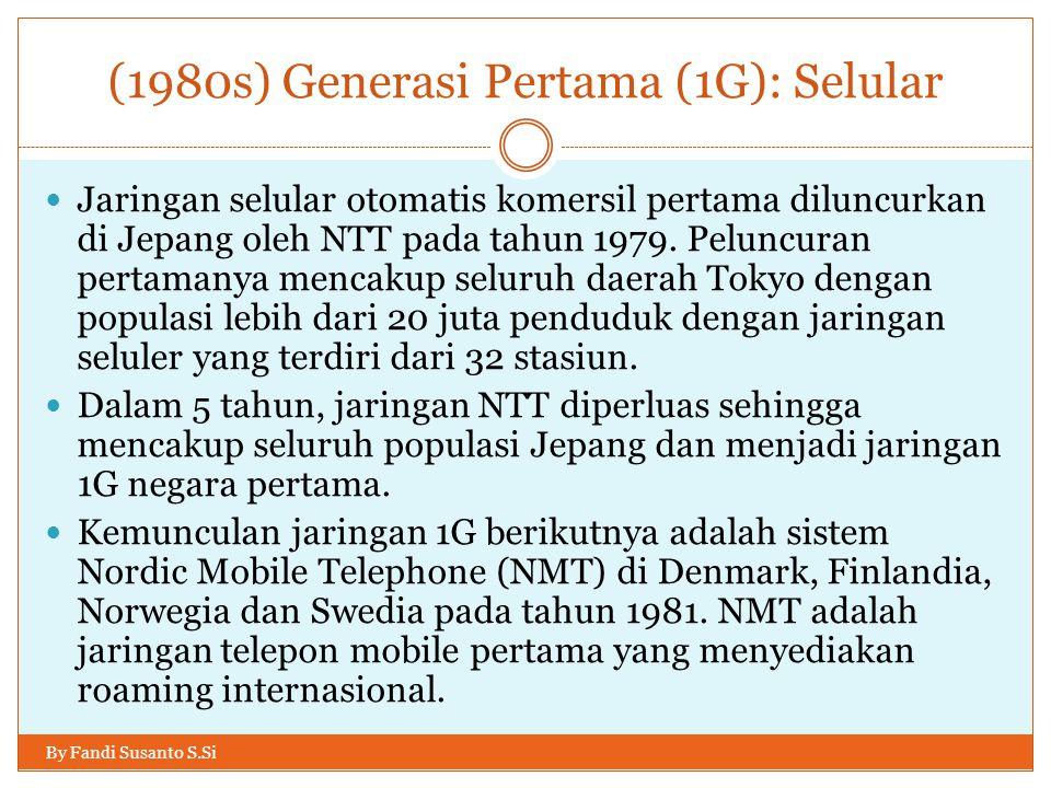 (1980s) Generasi Pertama (1G): Selular By Fandi Susanto S.Si  Jaringan selular otomatis komersil pertama diluncurkan di Jepang oleh NTT pada tahun 19