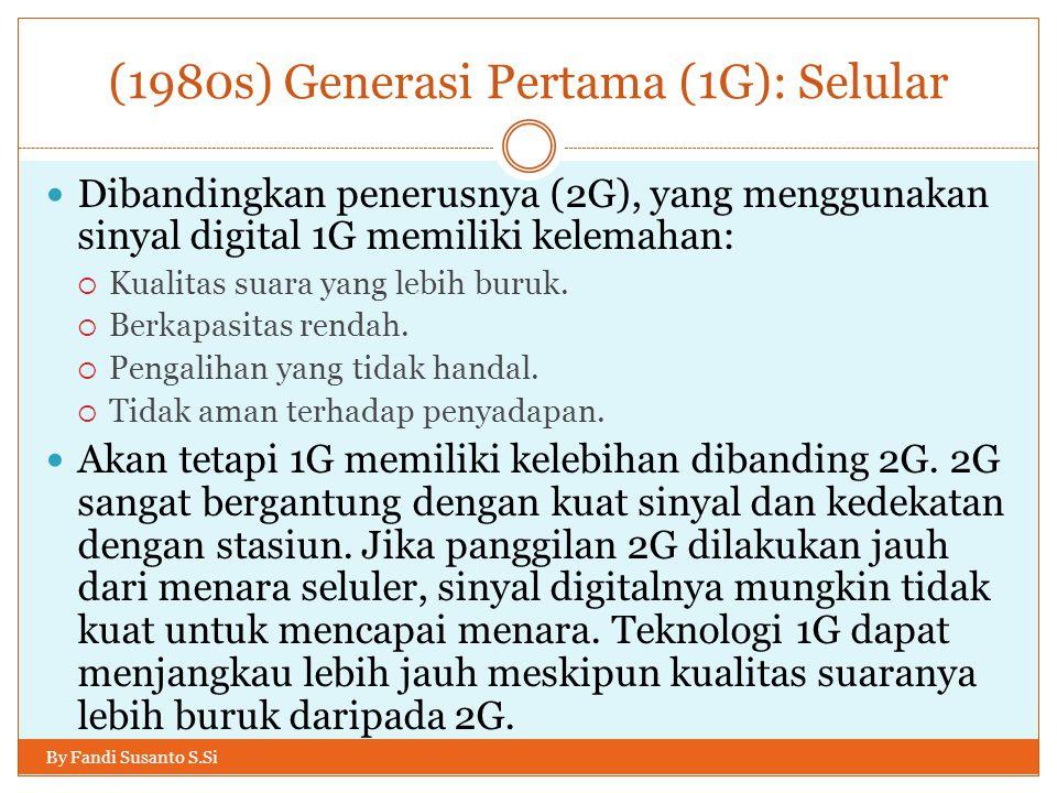 (1980s) Generasi Pertama (1G): Selular By Fandi Susanto S.Si  Dibandingkan penerusnya (2G), yang menggunakan sinyal digital 1G memiliki kelemahan: 