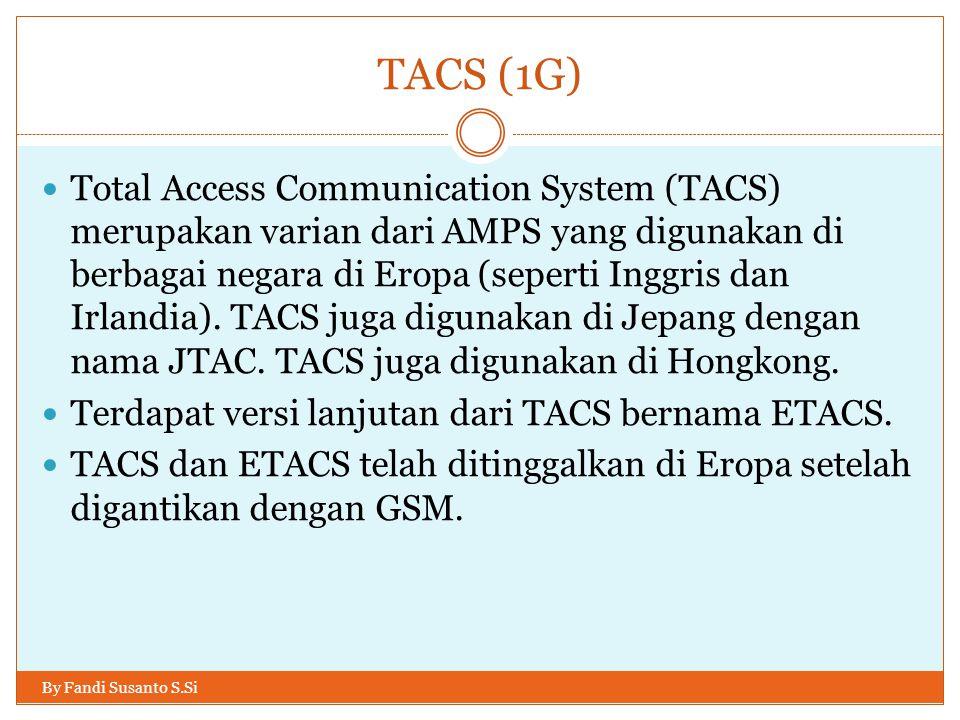 TACS (1G) By Fandi Susanto S.Si  Total Access Communication System (TACS) merupakan varian dari AMPS yang digunakan di berbagai negara di Eropa (sepe