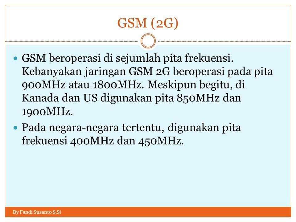 GSM (2G) By Fandi Susanto S.Si  GSM beroperasi di sejumlah pita frekuensi. Kebanyakan jaringan GSM 2G beroperasi pada pita 900MHz atau 1800MHz. Meski