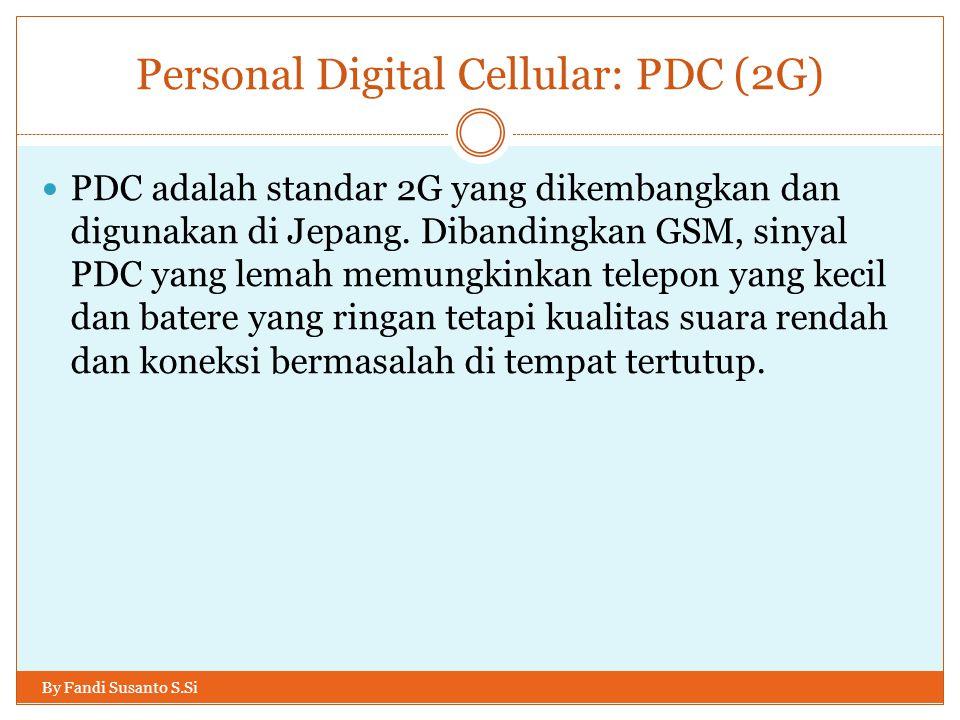 Personal Digital Cellular: PDC (2G) By Fandi Susanto S.Si  PDC adalah standar 2G yang dikembangkan dan digunakan di Jepang. Dibandingkan GSM, sinyal