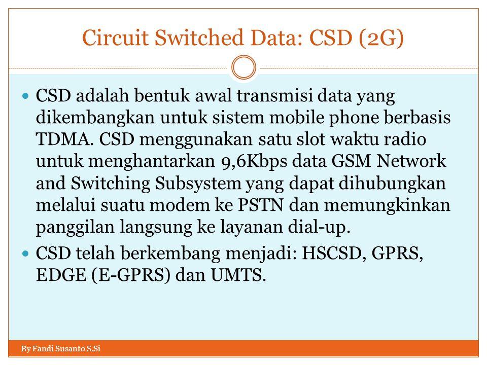 Circuit Switched Data: CSD (2G) By Fandi Susanto S.Si  CSD adalah bentuk awal transmisi data yang dikembangkan untuk sistem mobile phone berbasis TDM