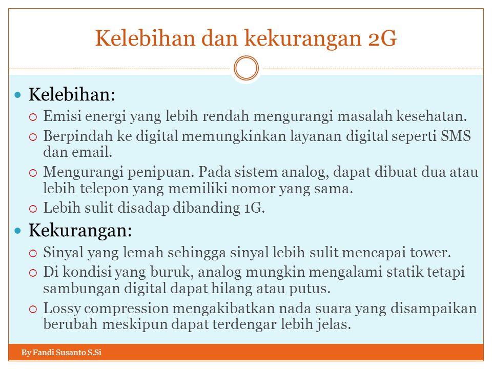 Kelebihan dan kekurangan 2G By Fandi Susanto S.Si  Kelebihan:  Emisi energi yang lebih rendah mengurangi masalah kesehatan.  Berpindah ke digital m