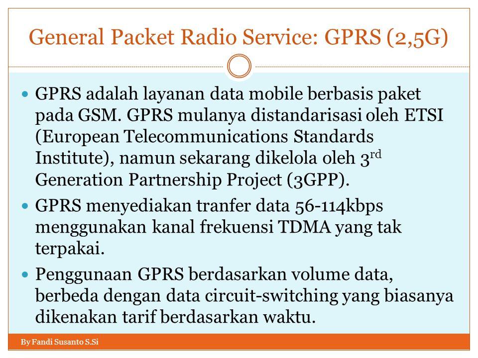 General Packet Radio Service: GPRS (2,5G) By Fandi Susanto S.Si  GPRS adalah layanan data mobile berbasis paket pada GSM. GPRS mulanya distandarisasi