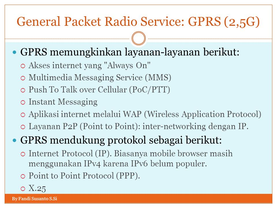 General Packet Radio Service: GPRS (2,5G) By Fandi Susanto S.Si  GPRS memungkinkan layanan-layanan berikut:  Akses internet yang Always On  Multimedia Messaging Service (MMS)  Push To Talk over Cellular (PoC/PTT)  Instant Messaging  Aplikasi internet melalui WAP (Wireless Application Protocol)  Layanan P2P (Point to Point): inter-networking dengan IP.