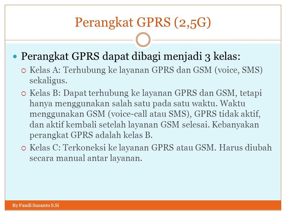 Perangkat GPRS (2,5G) By Fandi Susanto S.Si  Perangkat GPRS dapat dibagi menjadi 3 kelas:  Kelas A: Terhubung ke layanan GPRS dan GSM (voice, SMS) s