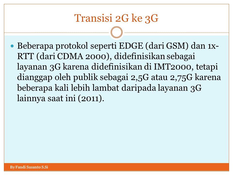 Transisi 2G ke 3G By Fandi Susanto S.Si  Beberapa protokol seperti EDGE (dari GSM) dan 1x- RTT (dari CDMA 2000), didefinisikan sebagai layanan 3G kar