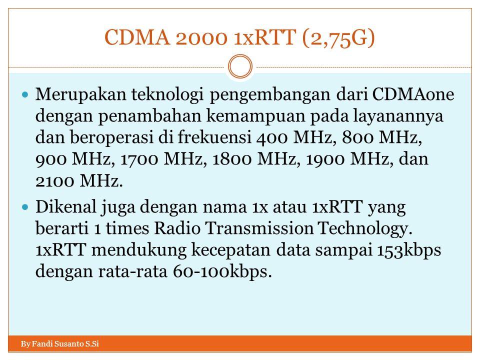 CDMA 2000 1xRTT (2,75G) By Fandi Susanto S.Si  Merupakan teknologi pengembangan dari CDMAone dengan penambahan kemampuan pada layanannya dan beropera