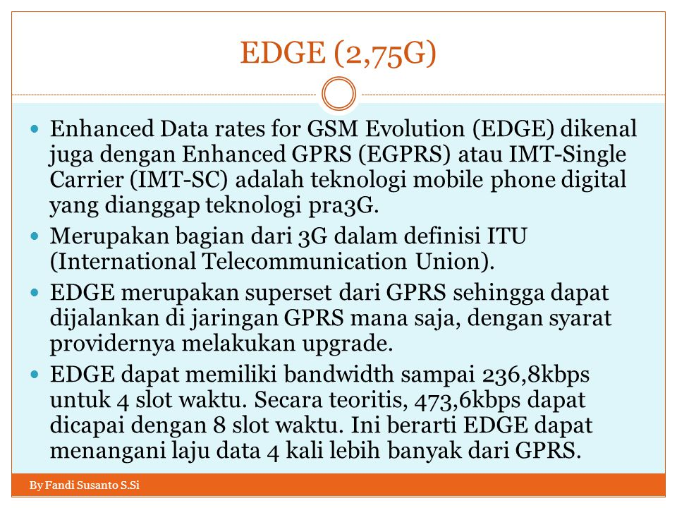 EDGE (2,75G) By Fandi Susanto S.Si  Enhanced Data rates for GSM Evolution (EDGE) dikenal juga dengan Enhanced GPRS (EGPRS) atau IMT-Single Carrier (IMT-SC) adalah teknologi mobile phone digital yang dianggap teknologi pra3G.