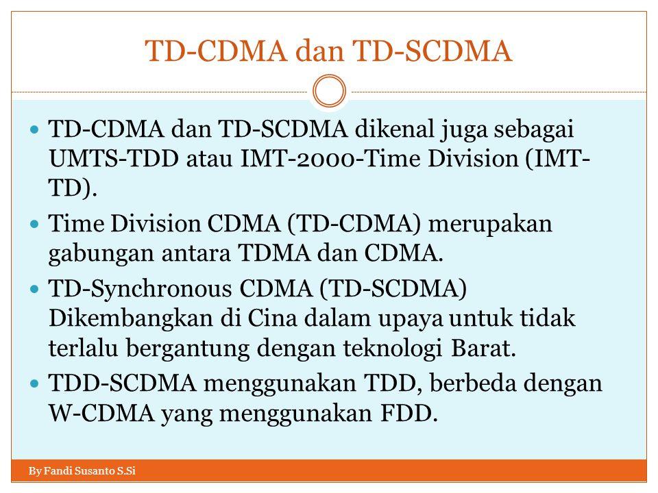 TD-CDMA dan TD-SCDMA By Fandi Susanto S.Si  TD-CDMA dan TD-SCDMA dikenal juga sebagai UMTS-TDD atau IMT-2000-Time Division (IMT- TD).  Time Division