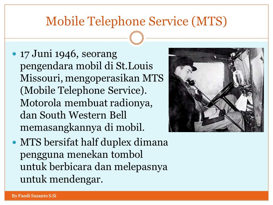 Mobile Telephone Service (MTS) By Fandi Susanto S.Si  17 Juni 1946, seorang pengendara mobil di St.Louis Missouri, mengoperasikan MTS (Mobile Telepho