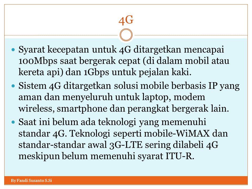 4G By Fandi Susanto S.Si  Syarat kecepatan untuk 4G ditargetkan mencapai 100Mbps saat bergerak cepat (di dalam mobil atau kereta api) dan 1Gbps untuk