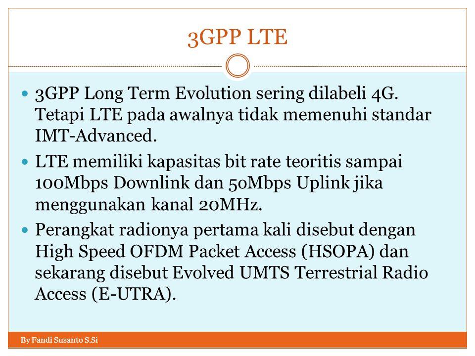 3GPP LTE By Fandi Susanto S.Si  3GPP Long Term Evolution sering dilabeli 4G. Tetapi LTE pada awalnya tidak memenuhi standar IMT-Advanced.  LTE memil