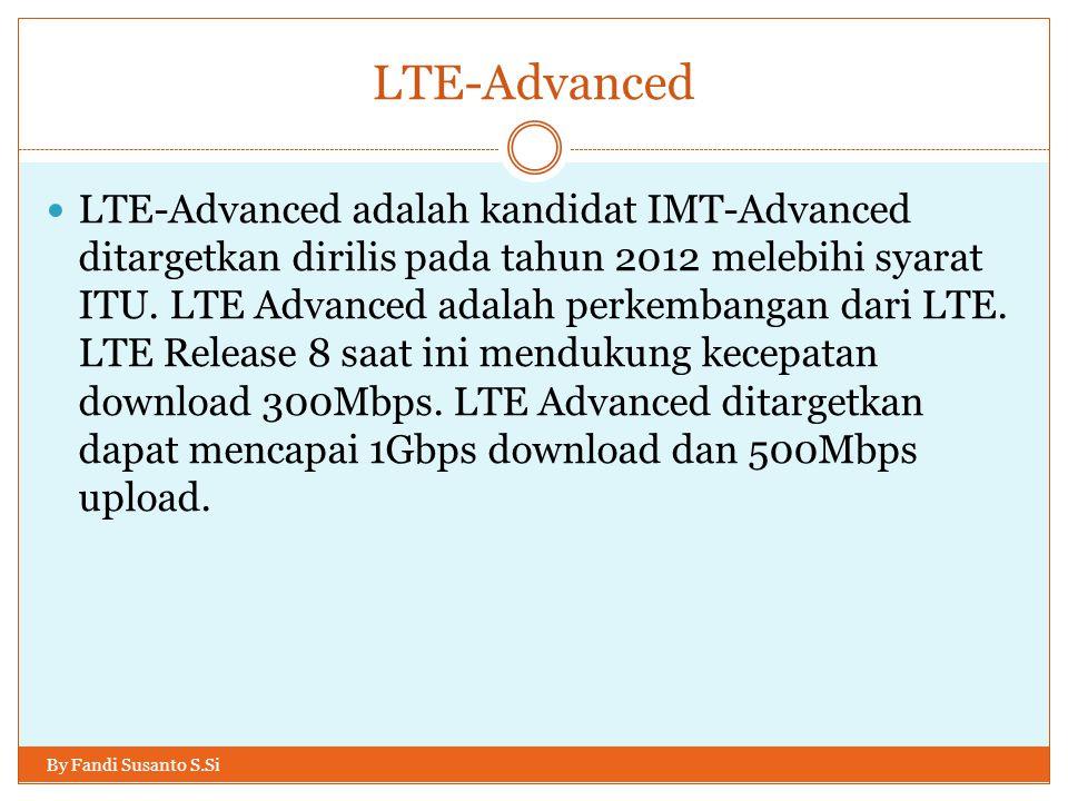 LTE-Advanced By Fandi Susanto S.Si  LTE-Advanced adalah kandidat IMT-Advanced ditargetkan dirilis pada tahun 2012 melebihi syarat ITU. LTE Advanced a