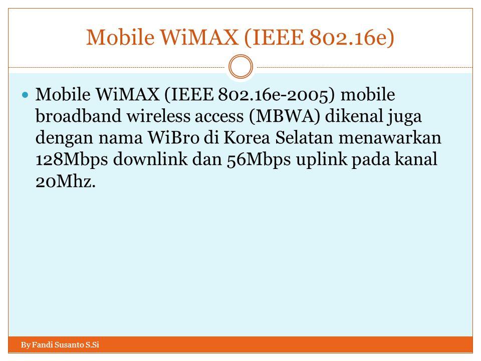Mobile WiMAX (IEEE 802.16e) By Fandi Susanto S.Si  Mobile WiMAX (IEEE 802.16e-2005) mobile broadband wireless access (MBWA) dikenal juga dengan nama