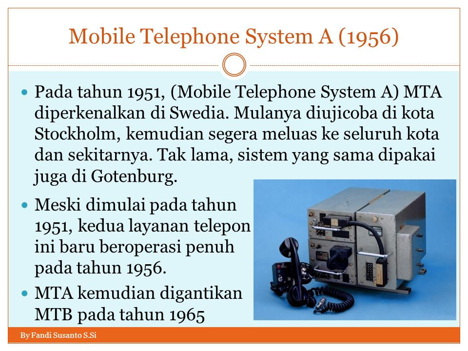 Mobile Telephone System A (1956) By Fandi Susanto S.Si  Pada tahun 1951, (Mobile Telephone System A) MTA diperkenalkan di Swedia. Mulanya diujicoba d