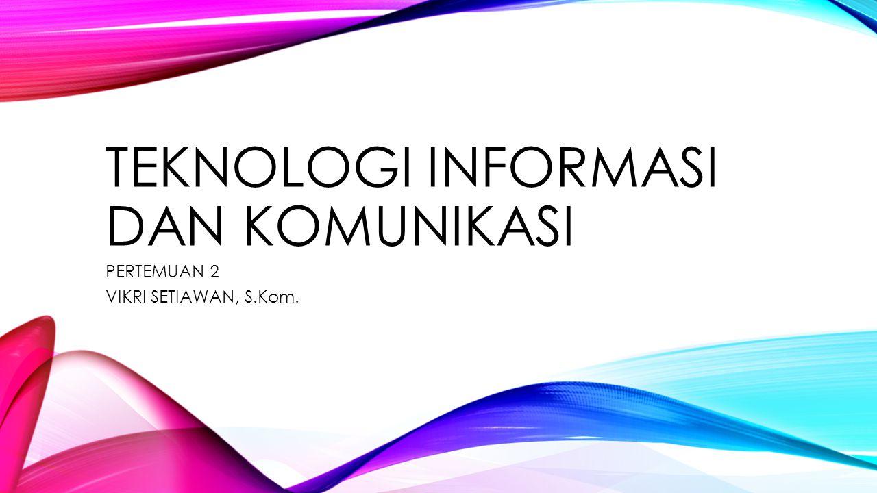 TEKNOLOGI INFORMASI DAN KOMUNIKASI PERTEMUAN 2 VIKRI SETIAWAN, S.Kom.