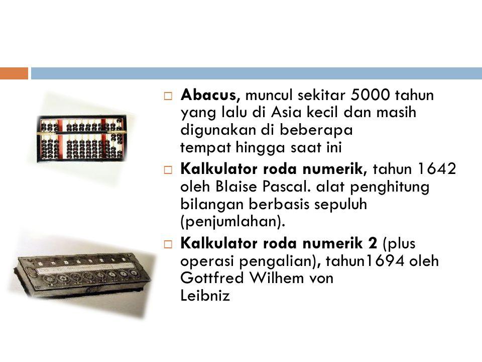  Abacus, muncul sekitar 5000 tahun yang lalu di Asia kecil dan masih digunakan di beberapa tempat hingga saat ini  Kalkulator roda numerik, tahun 16
