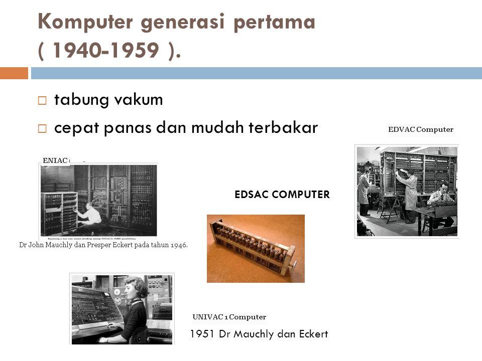 Komputer generasi pertama ( 1940-1959 ).  tabung vakum  cepat panas dan mudah terbakar EDSAC COMPUTER 1951 Dr Mauchly dan Eckert