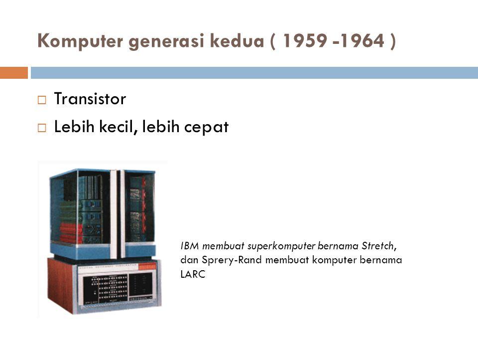 Komputer generasi kedua ( 1959 -1964 )  Transistor  Lebih kecil, lebih cepat IBM membuat superkomputer bernama Stretch, dan Sprery-Rand membuat komp