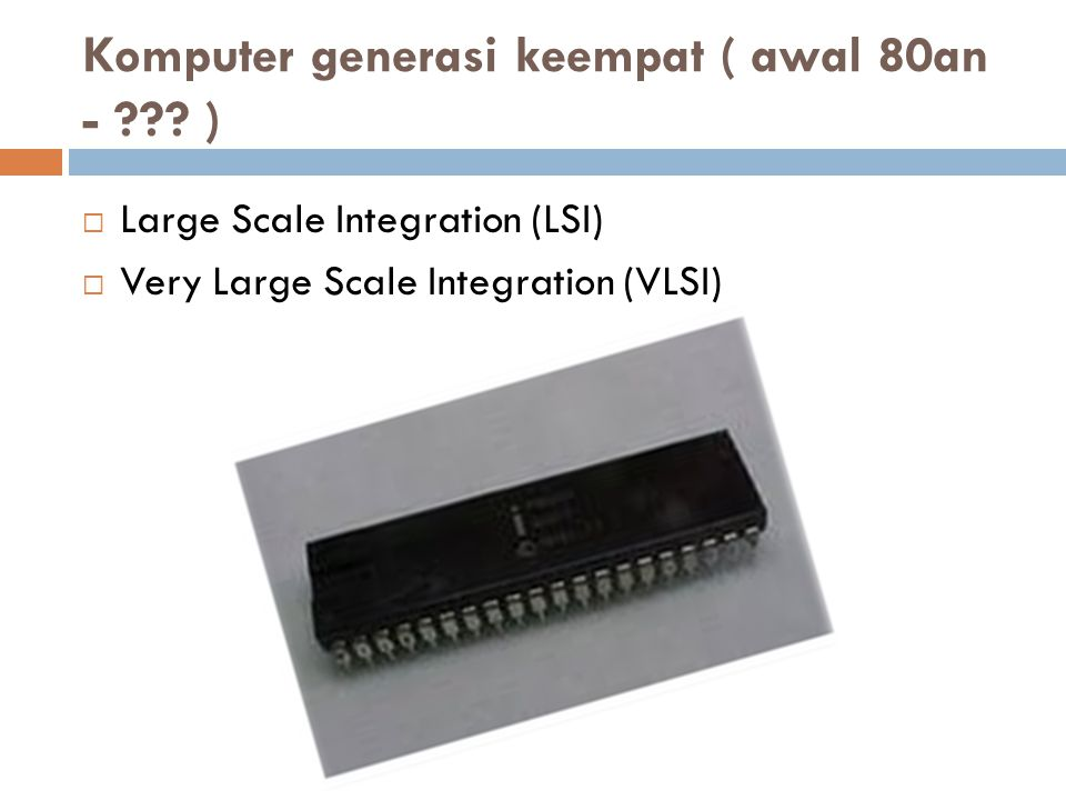 Komputer generasi keempat ( awal 80an - ??? )  Large Scale Integration (LSI)  Very Large Scale Integration (VLSI)