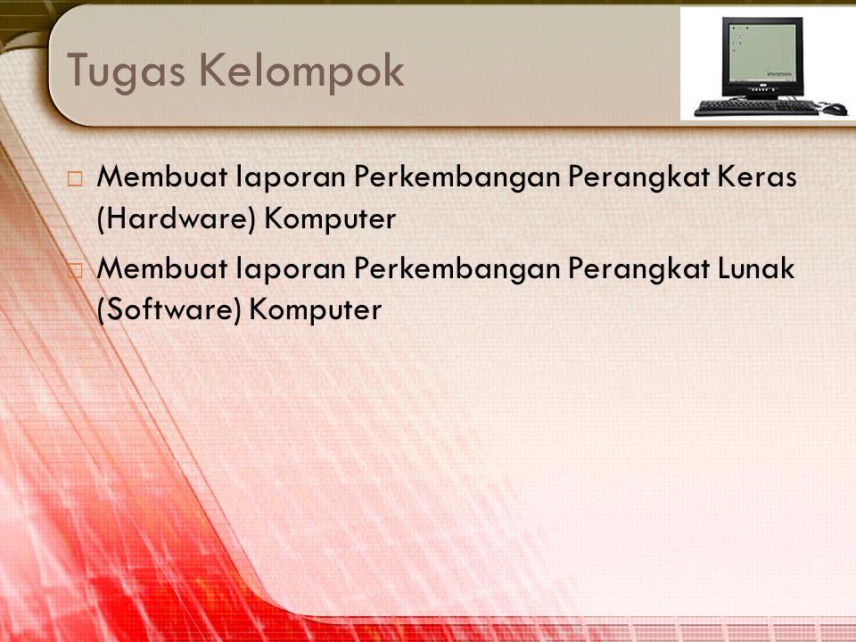 Tugas Kelompok  Membuat laporan Perkembangan Perangkat Keras (Hardware) Komputer  Membuat laporan Perkembangan Perangkat Lunak (Software) Komputer