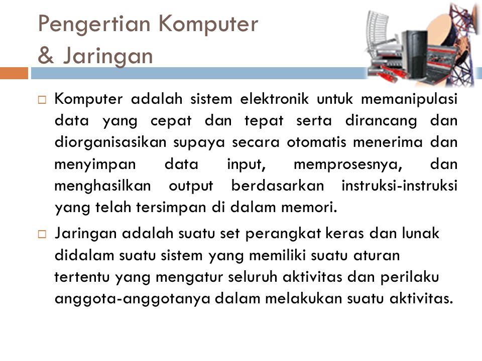 Pengertian Komputer & Jaringan  Komputer adalah sistem elektronik untuk memanipulasi data yang cepat dan tepat serta dirancang dan diorganisasikan su
