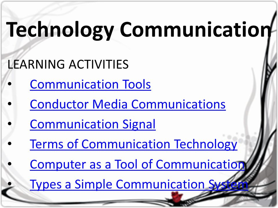 Technology Communication LEARNING ACTIVITIES • Communication Tools Communication Tools • Conductor Media Communications Conductor Media Communications • Communication Signal Communication Signal • Terms of Communication Technology Terms of Communication Technology • Computer as a Tool of Communication Computer as a Tool of Communication • Types a Simple Communication System Types a Simple Communication System