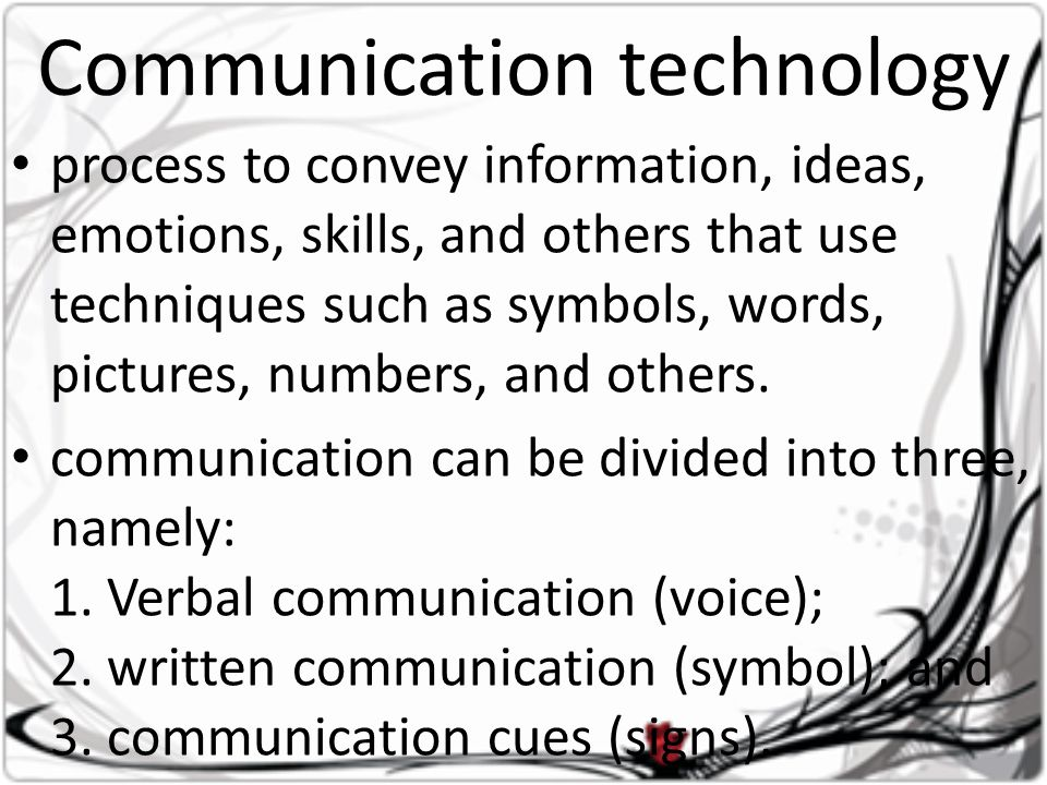 Communication technology • process to convey information, ideas, emotions, skills, and others that use techniques such as symbols, words, pictures, numbers, and others.