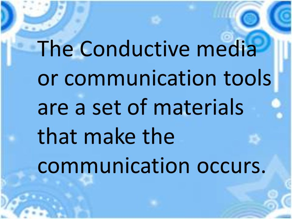 The Conductive media or communication tools are a set of materials that make the communication occurs.