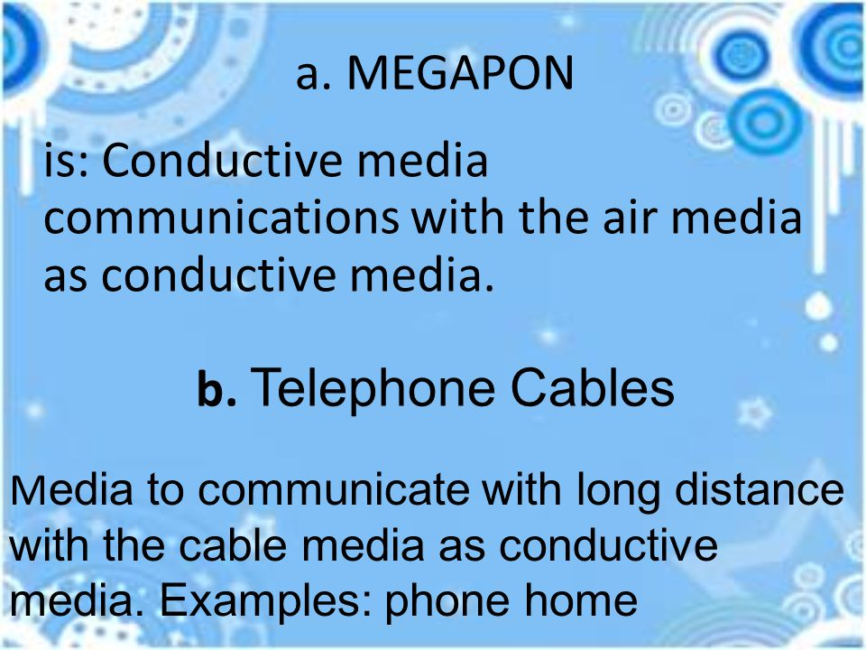 a. MEGAPON is: Conductive media communications with the air media as conductive media. b. Telephone Cables M edia to communicate with long distance wi